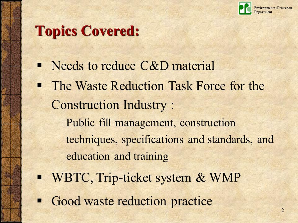 Environmental Protection Department 2  Needs to reduce C&D material  The Waste Reduction Task Force for the Construction Industry : Public fill management, construction techniques, specifications and standards, and education and training  WBTC, Trip-ticket system & WMP  Good waste reduction practice Topics Covered: