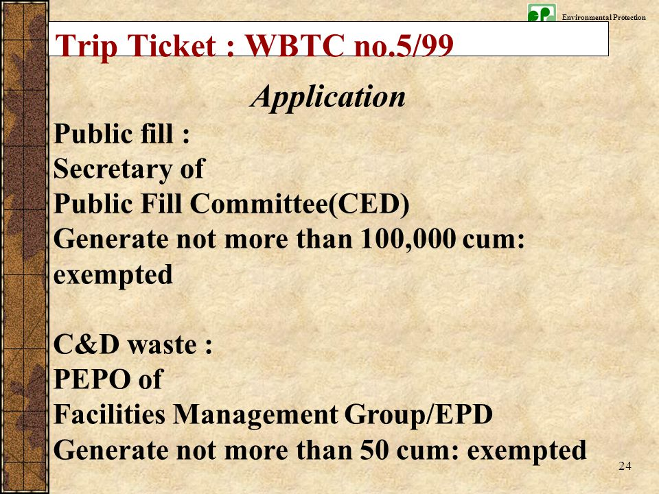 Environmental Protection Department 24 Application Public fill : Secretary of Public Fill Committee(CED) Generate not more than 100,000 cum: exempted C&D waste : PEPO of Facilities Management Group/EPD Generate not more than 50 cum: exempted Trip Ticket : WBTC no.5/99