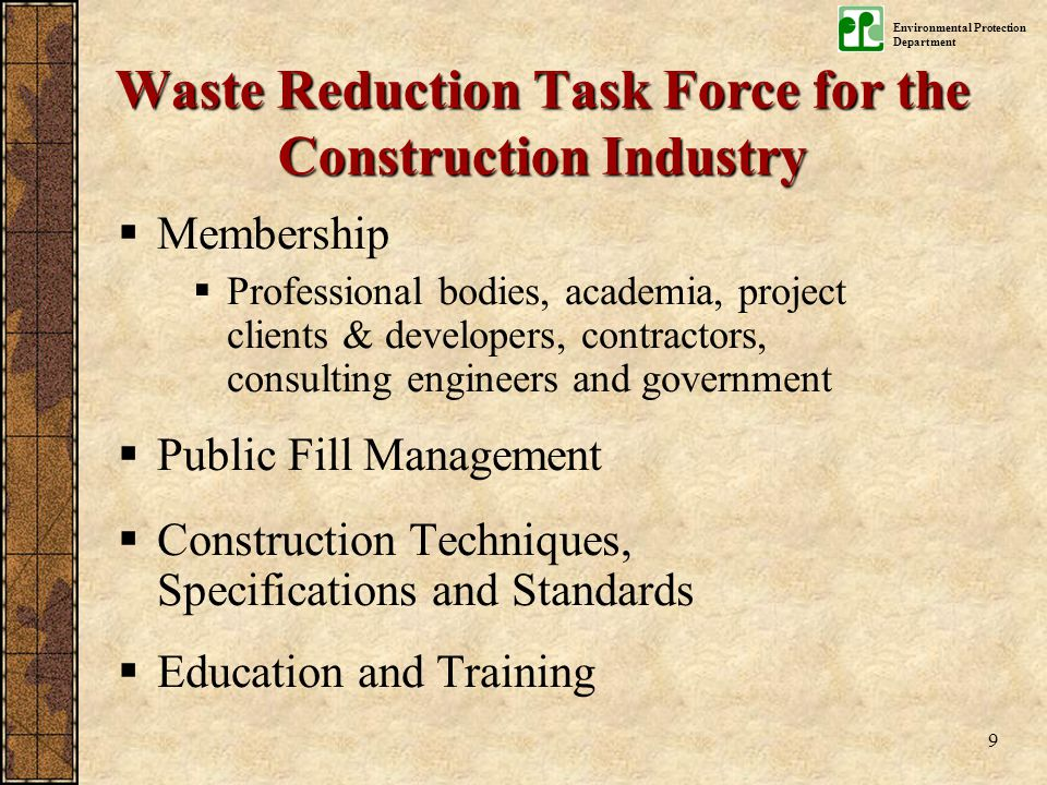 Environmental Protection Department 9  Membership  Professional bodies, academia, project clients & developers, contractors, consulting engineers and government  Public Fill Management  Construction Techniques, Specifications and Standards  Education and Training Waste Reduction Task Force for the Construction Industry