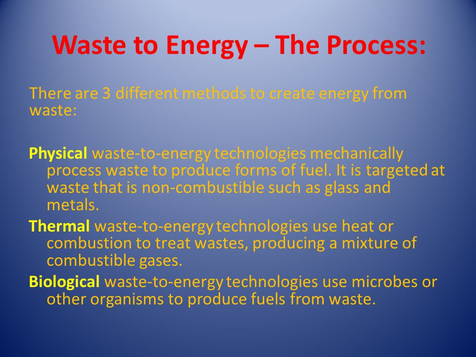 There are 3 different methods to create energy from waste: Physical waste-to-energy technologies mechanically process waste to produce forms of fuel.