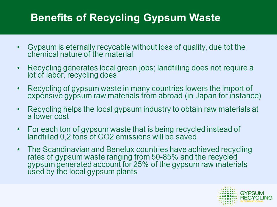Benefits of Recycling Gypsum Waste Gypsum is eternally recycable without loss of quality, due tot the chemical nature of the material Recycling generates local green jobs; landfilling does not require a lot of labor, recycling does Recycling of gypsum waste in many countries lowers the import of expensive gypsum raw materials from abroad (in Japan for instance) Recycling helps the local gypsum industry to obtain raw materials at a lower cost For each ton of gypsum waste that is being recycled instead of landfilled 0,2 tons of CO2 emissions will be saved The Scandinavian and Benelux countries have achieved recycling rates of gypsum waste ranging from 50-85% and the recycled gypsum generated account for 25% of the gypsum raw materials used by the local gypsum plants
