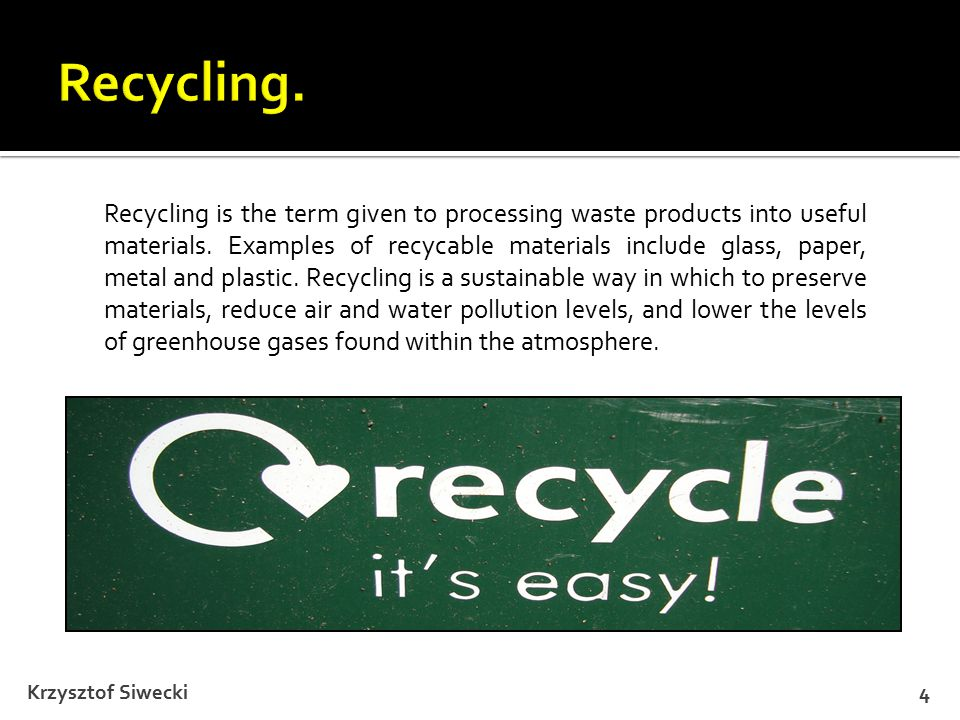 Krzysztof Siwecki4 Recycling is the term given to processing waste products into useful materials.