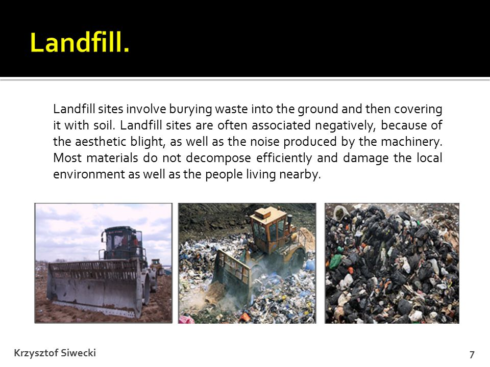 Krzysztof Siwecki7 Landfill sites involve burying waste into the ground and then covering it with soil.