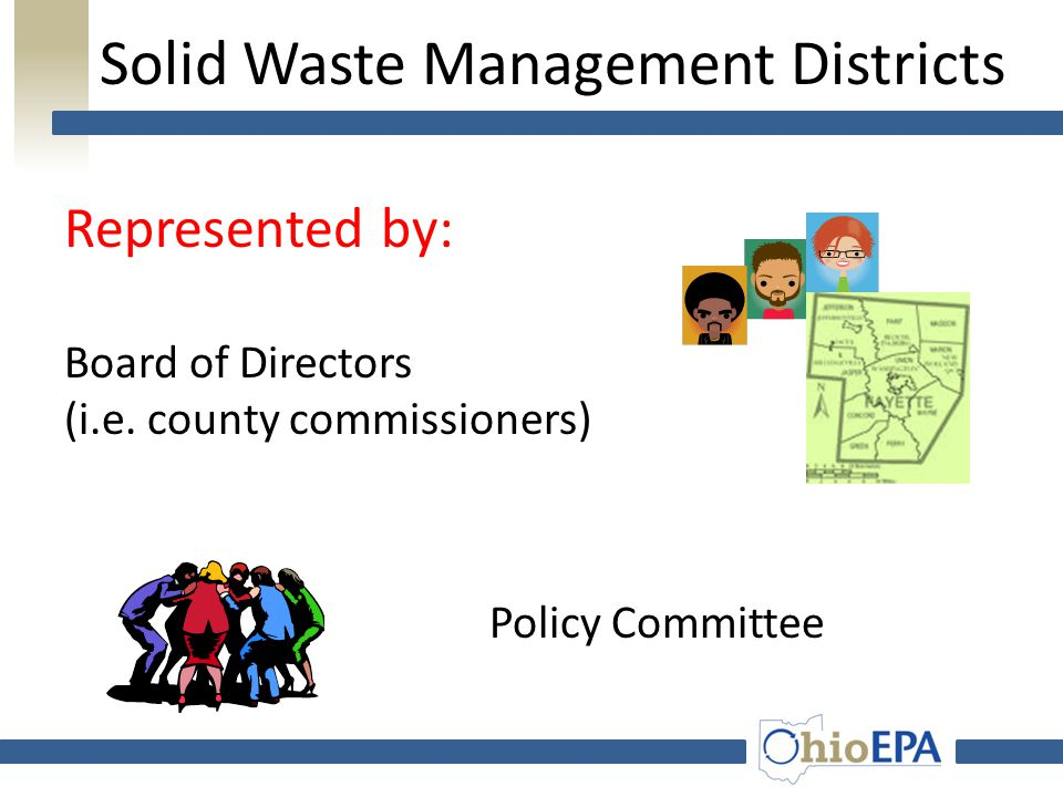 Solid Waste Management Districts SWMDs locally driven, fairly autonomous exercise of County government Wide variations among SWMDs – Counties: 1 – 6 – Population: 23,000 – 1.4 million – Approach: active implementation of programs; funding local community programs; little activity at all – Sophistication/professionalism – Budget: $24,000 - $7,000,000 (revenues) – Account Balances: $0 - $8,000,000
