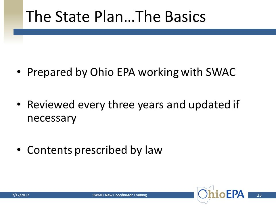 The State Plan…The Basics Strategy for reducing Ohio's use of landfills Solid waste is managed in the most appropriate manner at environmentally sound facilities Ensure that programs to reduce solid wastes are implemented SWMD New Coordinator Training7/12/2012 22