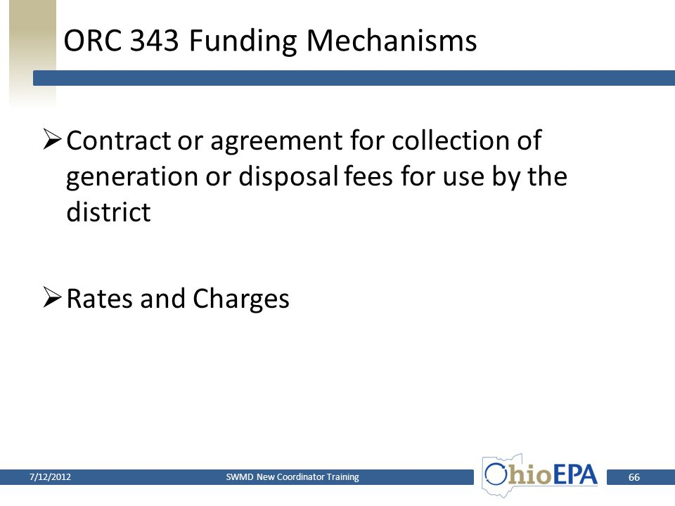 Big Differences  ORC 3734.57 Funding Mechanisms – Ratification – Performed by Policy Committee  ORC 343 Funding Mechanisms – Three Public Hearings and Adoption through Resolution – Performed by Board of County Commissioners or Board SWMD New Coordinator Training7/12/2012 65