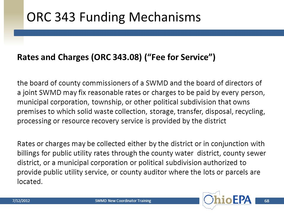 ORC 343 Funding Mechanisms Contract or agreement for collection of generation or disposal fees for use by the district (ORC 343.022) the board of county commissioners or directors of a county or joint county district may enter into a contract or agreement with the owner or operator of a solid waste facility, or with persons collecting or transporting solid wastes, to establish and collect on behalf of the district generation or disposal fees to be used by the district for the purposes set forth in divisions (G)(1) to (10) of …..