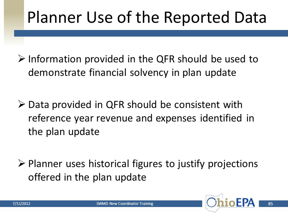 Electronic Fee Reporting System  Web-based system  SWMD will establish an account and submit QFRs to Ohio EPA through Ebiz  Public notices, resolutions and other correspondence related to fees through Ebiz  Expect to be ready for submittal of first quarter fee report of 2013 7/12/2012SWMD New Coordinator Training 84