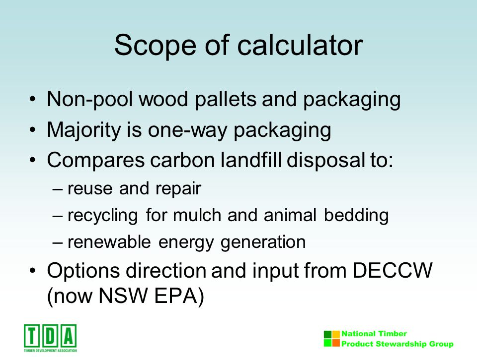 Scope of calculator Non-pool wood pallets and packaging Majority is one-way packaging Compares carbon landfill disposal to: –reuse and repair –recycling for mulch and animal bedding –renewable energy generation Options direction and input from DECCW (now NSW EPA)