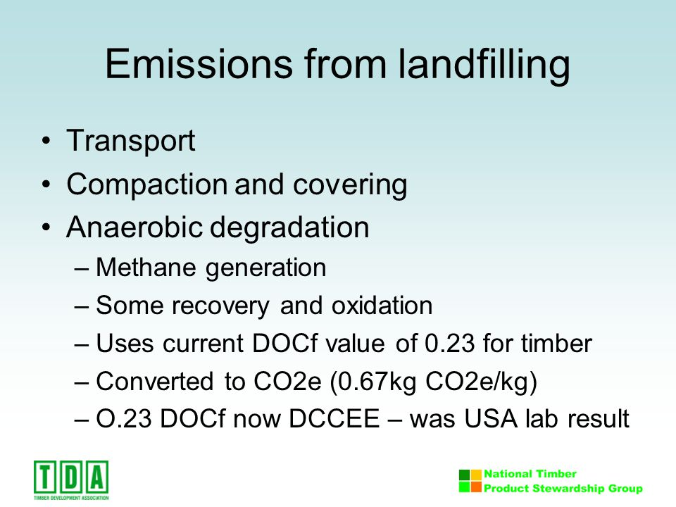 Emissions from landfilling Transport Compaction and covering Anaerobic degradation –Methane generation –Some recovery and oxidation –Uses current DOCf value of 0.23 for timber –Converted to CO2e (0.67kg CO2e/kg) –O.23 DOCf now DCCEE – was USA lab result