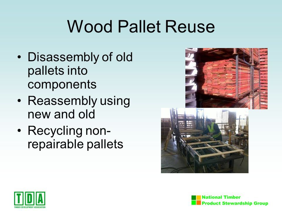 Wood Pallet Reuse Disassembly of old pallets into components Reassembly using new and old Recycling non- repairable pallets