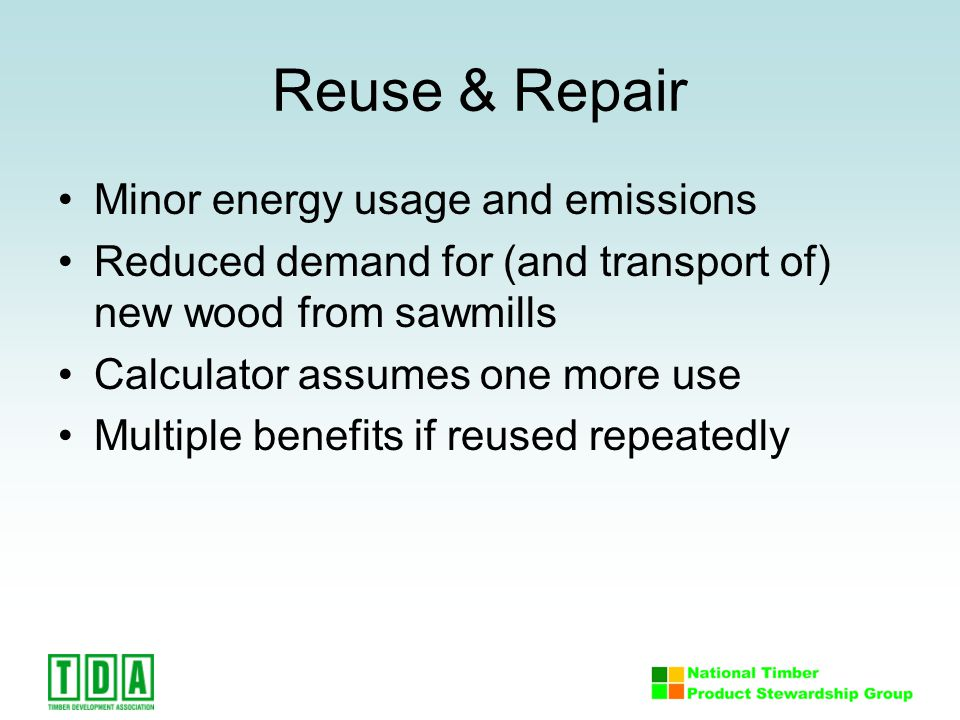 Reuse & Repair Minor energy usage and emissions Reduced demand for (and transport of) new wood from sawmills Calculator assumes one more use Multiple benefits if reused repeatedly