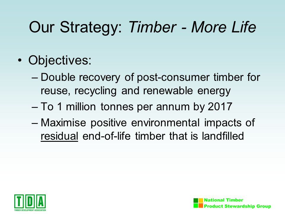 Our Strategy: Timber - More Life Objectives: –Double recovery of post-consumer timber for reuse, recycling and renewable energy –To 1 million tonnes per annum by 2017 –Maximise positive environmental impacts of residual end-of-life timber that is landfilled
