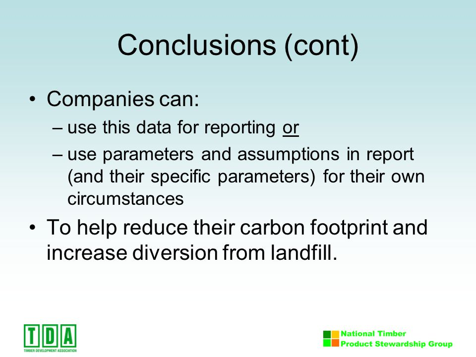 Conclusions (cont) Companies can: –use this data for reporting or –use parameters and assumptions in report (and their specific parameters) for their own circumstances To help reduce their carbon footprint and increase diversion from landfill.
