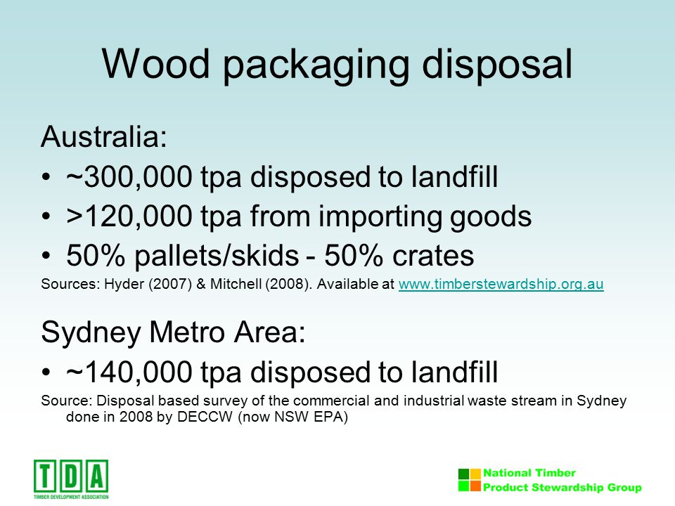 Wood packaging disposal Australia: ~300,000 tpa disposed to landfill >120,000 tpa from importing goods 50% pallets/skids - 50% crates Sources: Hyder (2007) & Mitchell (2008).
