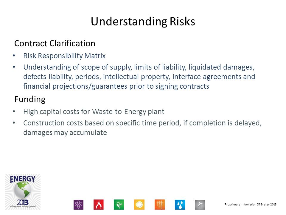 Proprietary Information Of Energy 2013 Contract Clarification Risk Responsibility Matrix Understanding of scope of supply, limits of liability, liquidated damages, defects liability, periods, intellectual property, interface agreements and financial projections/guarantees prior to signing contracts Funding High capital costs for Waste-to-Energy plant Construction costs based on specific time period, if completion is delayed, damages may accumulate Understanding Risks