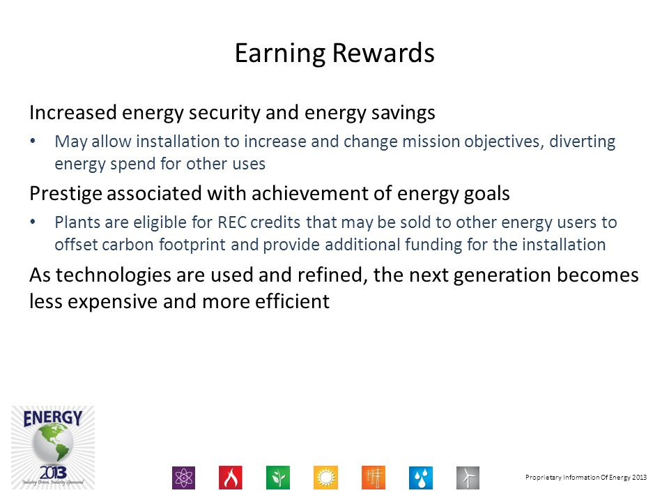 Proprietary Information Of Energy 2013 Increased energy security and energy savings May allow installation to increase and change mission objectives, diverting energy spend for other uses Prestige associated with achievement of energy goals Plants are eligible for REC credits that may be sold to other energy users to offset carbon footprint and provide additional funding for the installation As technologies are used and refined, the next generation becomes less expensive and more efficient Earning Rewards