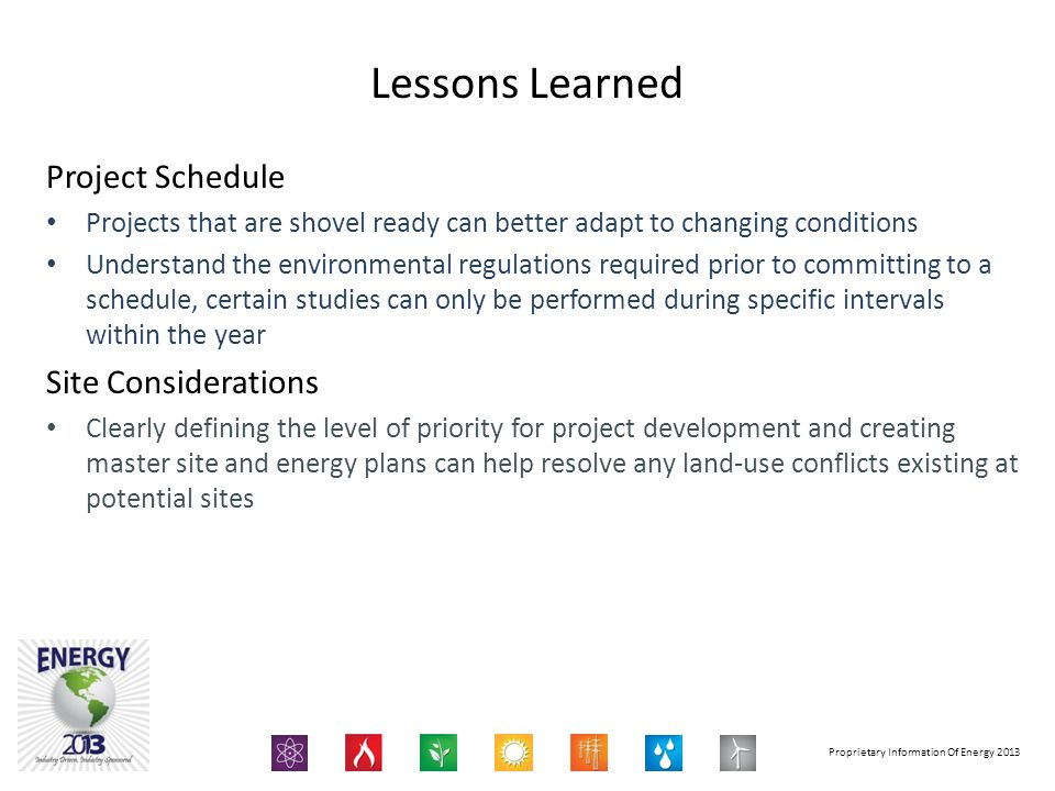 Proprietary Information Of Energy 2013 Project Schedule Projects that are shovel ready can better adapt to changing conditions Understand the environmental regulations required prior to committing to a schedule, certain studies can only be performed during specific intervals within the year Site Considerations Clearly defining the level of priority for project development and creating master site and energy plans can help resolve any land-use conflicts existing at potential sites Lessons Learned