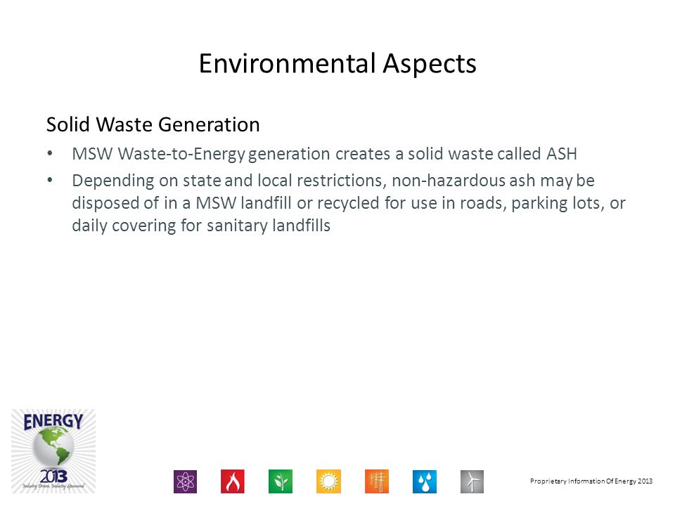 Proprietary Information Of Energy 2013 Solid Waste Generation MSW Waste-to-Energy generation creates a solid waste called ASH Depending on state and local restrictions, non-hazardous ash may be disposed of in a MSW landfill or recycled for use in roads, parking lots, or daily covering for sanitary landfills Environmental Aspects