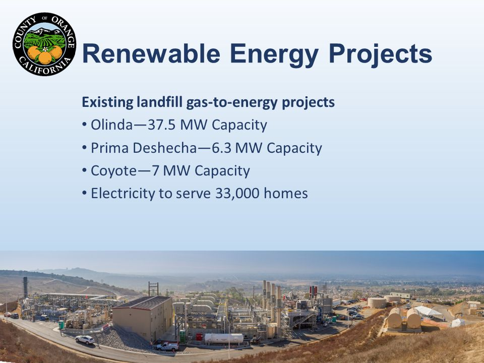 Renewable Energy Projects Existing landfill gas-to-energy projects Olinda—37.5 MW Capacity Prima Deshecha—6.3 MW Capacity Coyote—7 MW Capacity Electricity to serve 33,000 homes 12