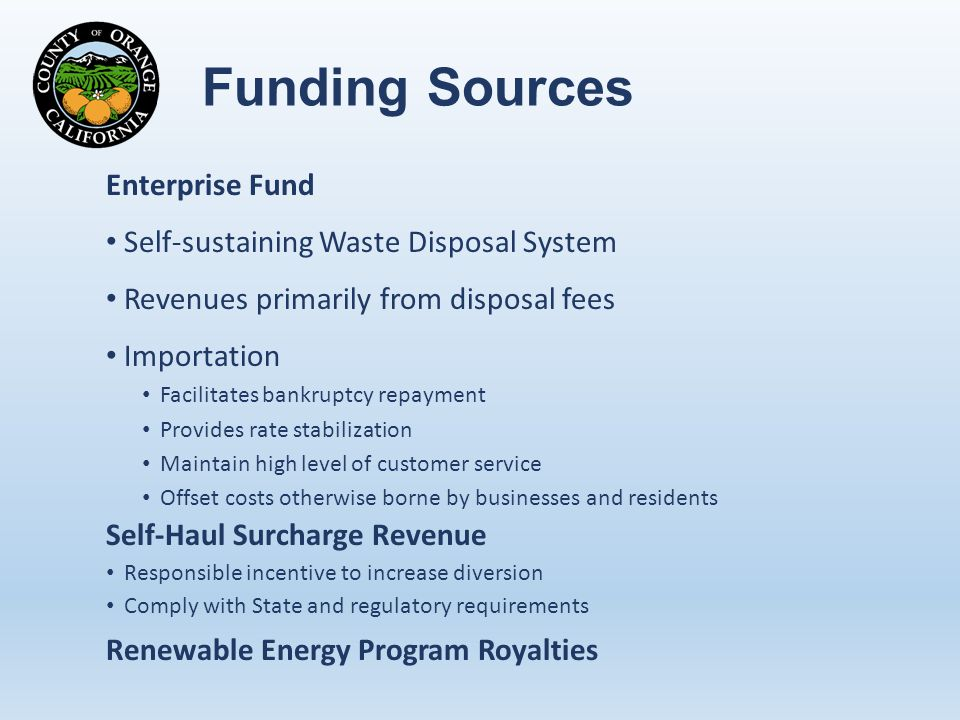Funding Sources Enterprise Fund Self-sustaining Waste Disposal System Revenues primarily from disposal fees Importation Facilitates bankruptcy repayment Provides rate stabilization Maintain high level of customer service Offset costs otherwise borne by businesses and residents Self-Haul Surcharge Revenue Responsible incentive to increase diversion Comply with State and regulatory requirements Renewable Energy Program Royalties