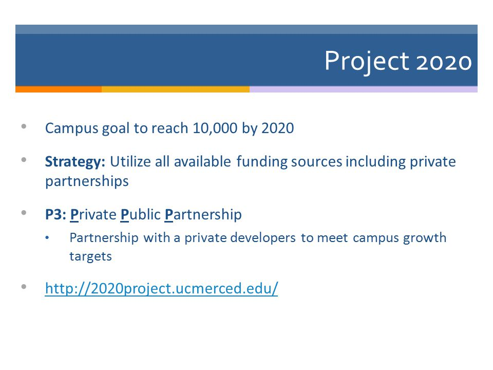 Project 2020 Campus goal to reach 10,000 by 2020 Strategy: Utilize all available funding sources including private partnerships P3: Private Public Partnership Partnership with a private developers to meet campus growth targets http://2020project.ucmerced.edu/