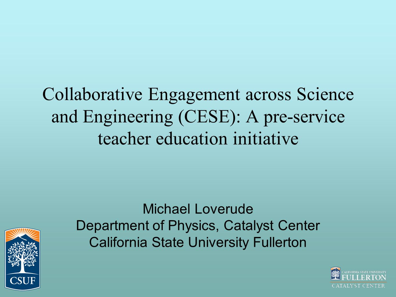 Collaborative Engagement across Science and Engineering (CESE): A pre-service teacher education initiative Michael Loverude Department of Physics, Catalyst Center California State University Fullerton
