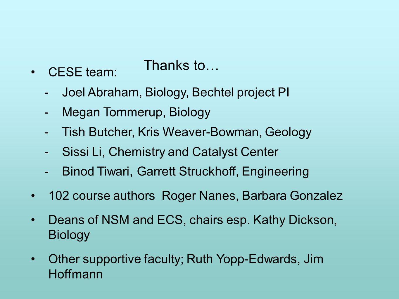Thanks to… CESE team:  Joel Abraham, Biology, Bechtel project PI  Megan Tommerup, Biology  Tish Butcher, Kris Weaver-Bowman, Geology  Sissi Li, Ch