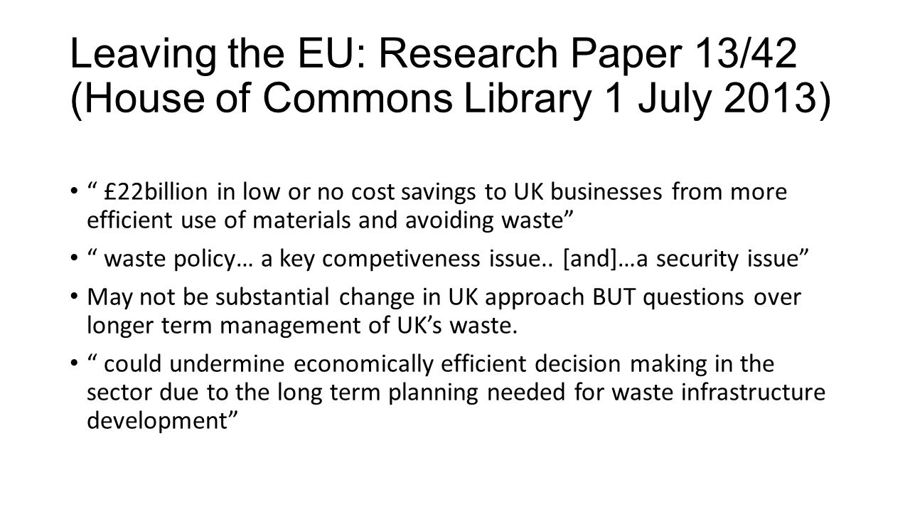 Leaving the EU: Research Paper 13/42 (House of Commons Library 1 July 2013) £22billion in low or no cost savings to UK businesses from more efficient use of materials and avoiding waste waste policy… a key competiveness issue..