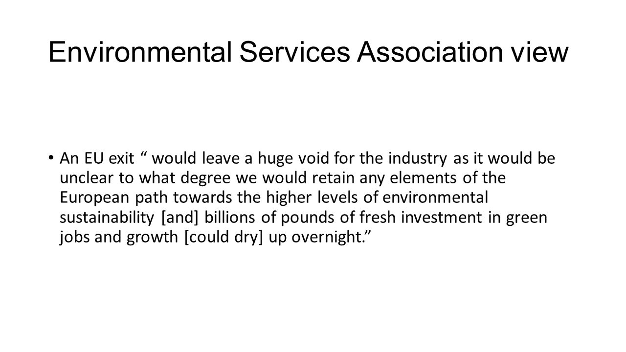 Environmental Services Association view An EU exit would leave a huge void for the industry as it would be unclear to what degree we would retain any elements of the European path towards the higher levels of environmental sustainability [and] billions of pounds of fresh investment in green jobs and growth [could dry] up overnight.