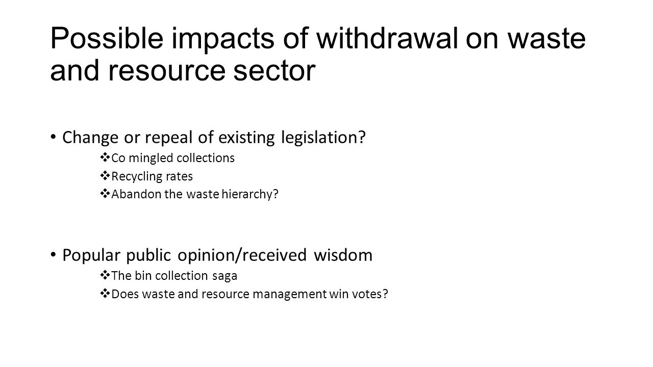 Possible impacts of withdrawal on waste and resource sector Change or repeal of existing legislation.