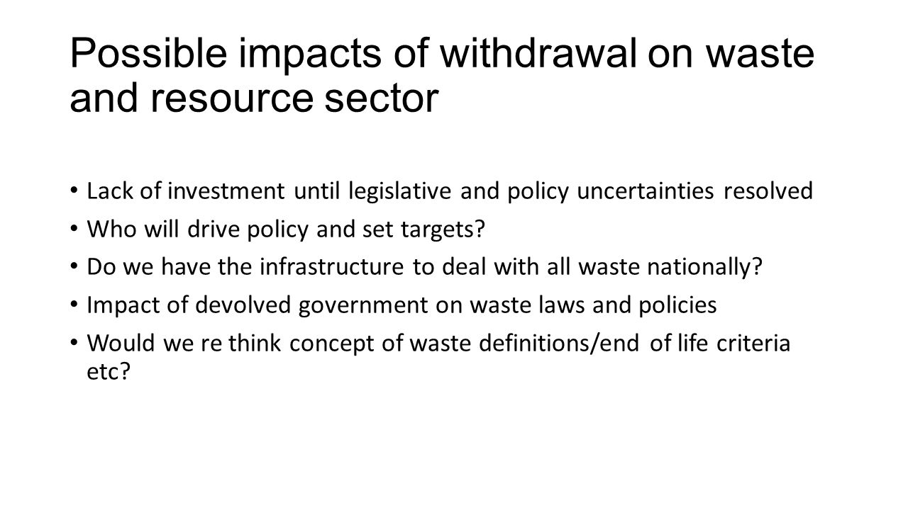 Possible impacts of withdrawal on waste and resource sector Lack of investment until legislative and policy uncertainties resolved Who will drive policy and set targets.
