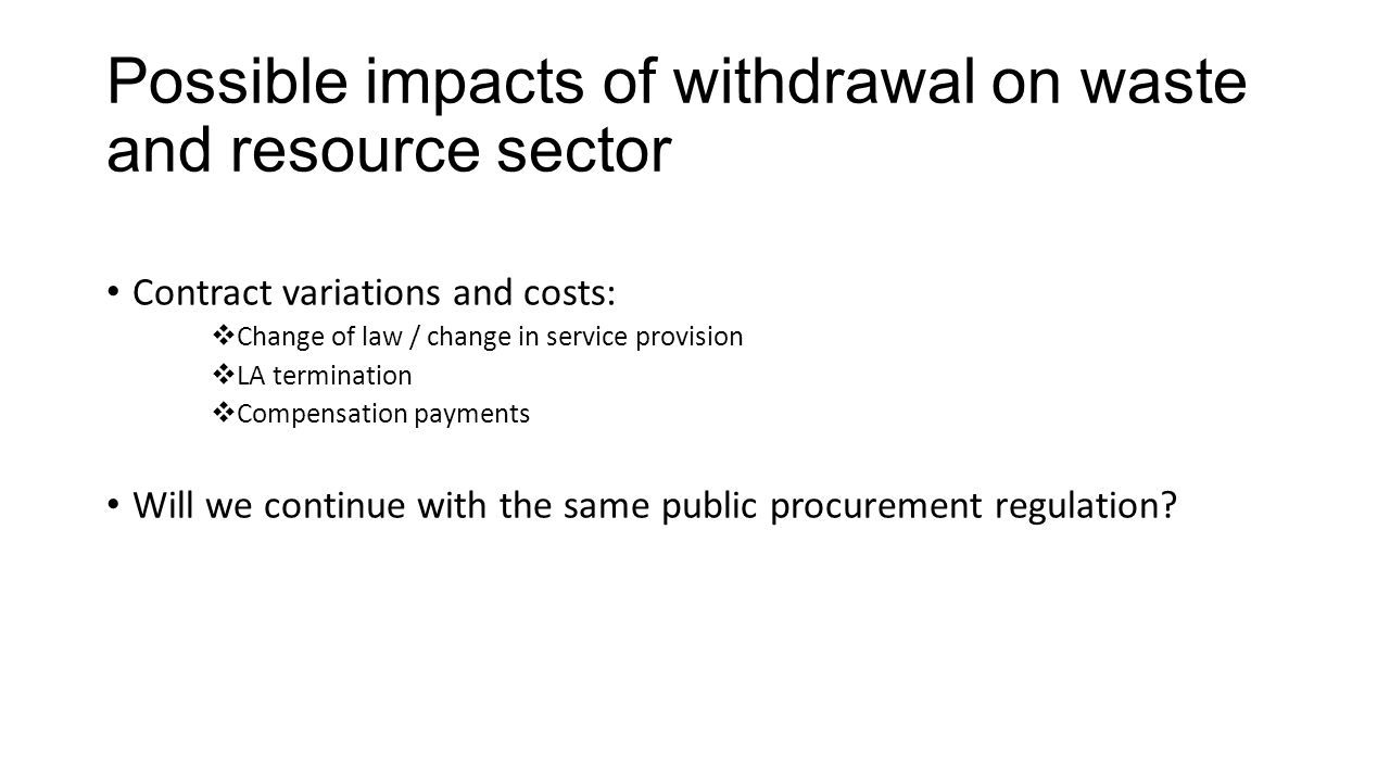 Possible impacts of withdrawal on waste and resource sector Contract variations and costs:  Change of law / change in service provision  LA termination  Compensation payments Will we continue with the same public procurement regulation