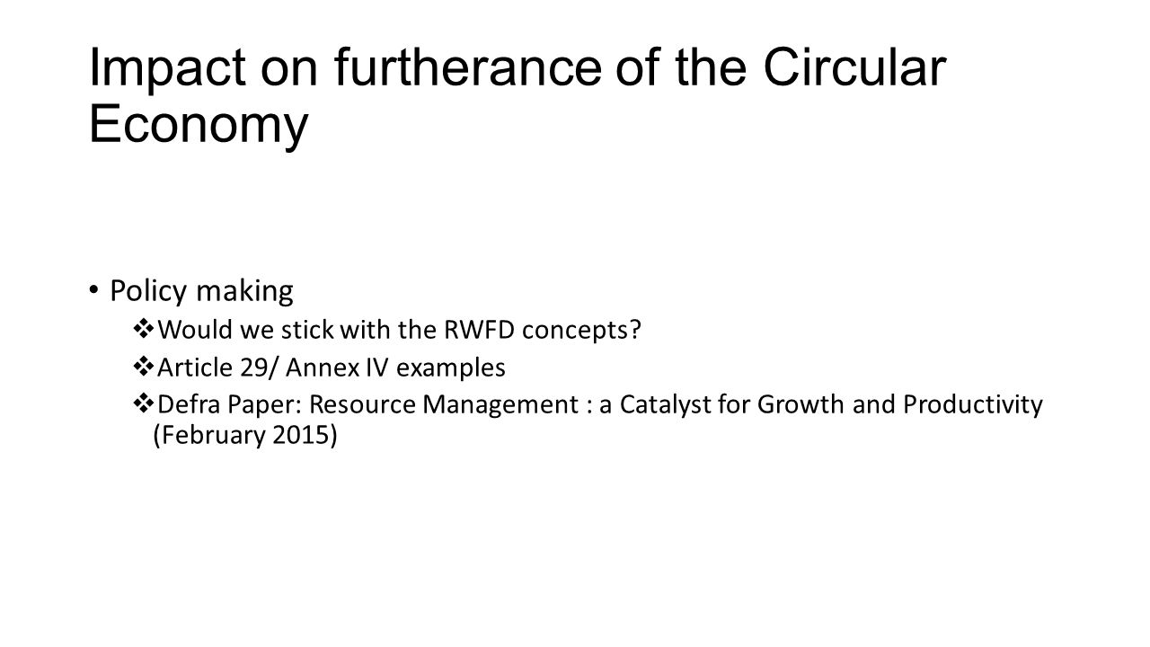 Impact on furtherance of the Circular Economy Policy making  Would we stick with the RWFD concepts.