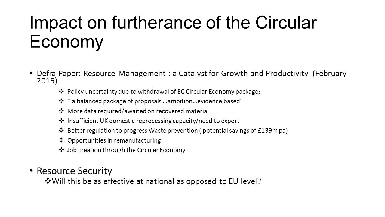 Impact on furtherance of the Circular Economy Defra Paper: Resource Management : a Catalyst for Growth and Productivity (February 2015)  Policy uncertainty due to withdrawal of EC Circular Economy package;  a balanced package of proposals …ambition…evidence based  More data required/awaited on recovered material  Insufficient UK domestic reprocessing capacity/need to export  Better regulation to progress Waste prevention ( potential savings of £139m pa)  Opportunities in remanufacturing  Job creation through the Circular Economy Resource Security  Will this be as effective at national as opposed to EU level