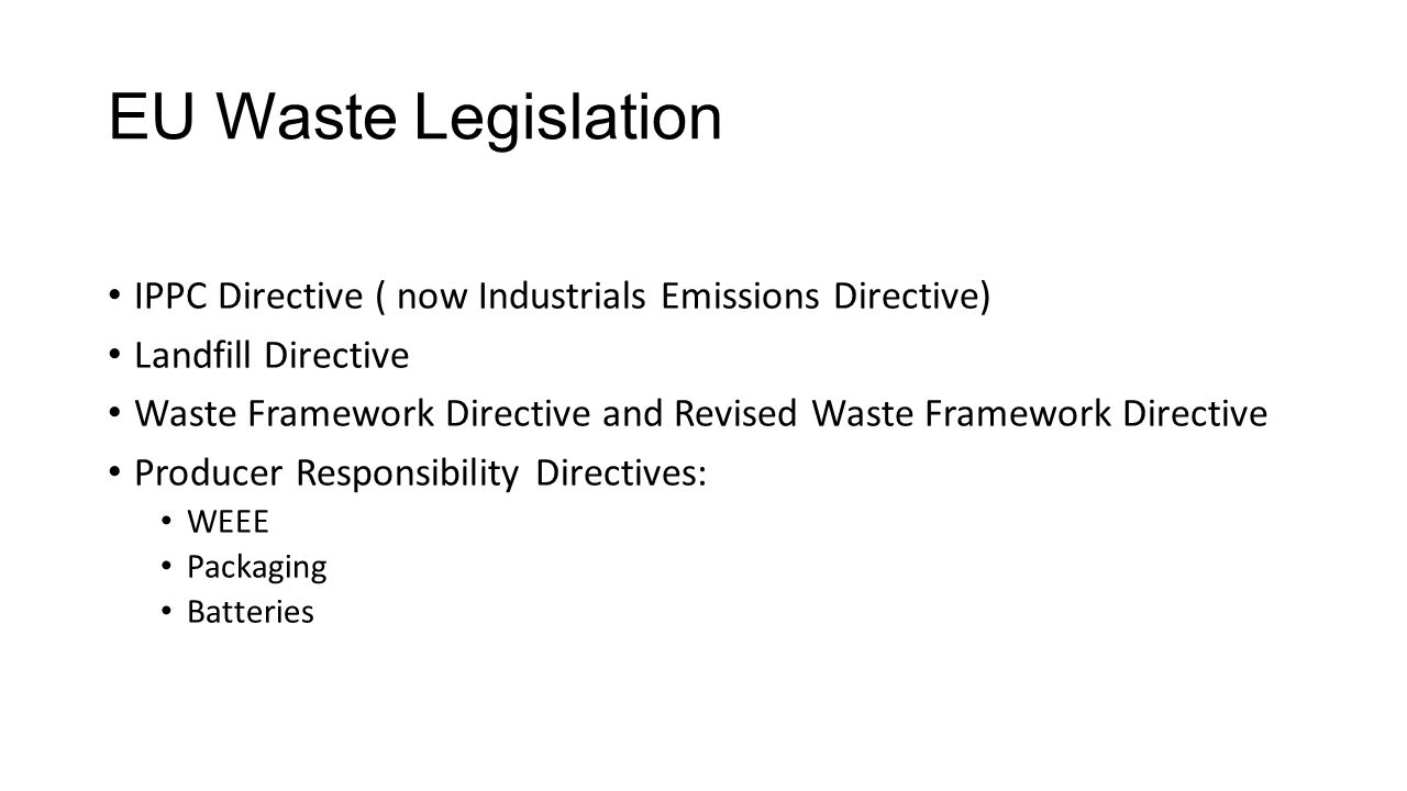 EU Waste Legislation IPPC Directive ( now Industrials Emissions Directive) Landfill Directive Waste Framework Directive and Revised Waste Framework Directive Producer Responsibility Directives: WEEE Packaging Batteries