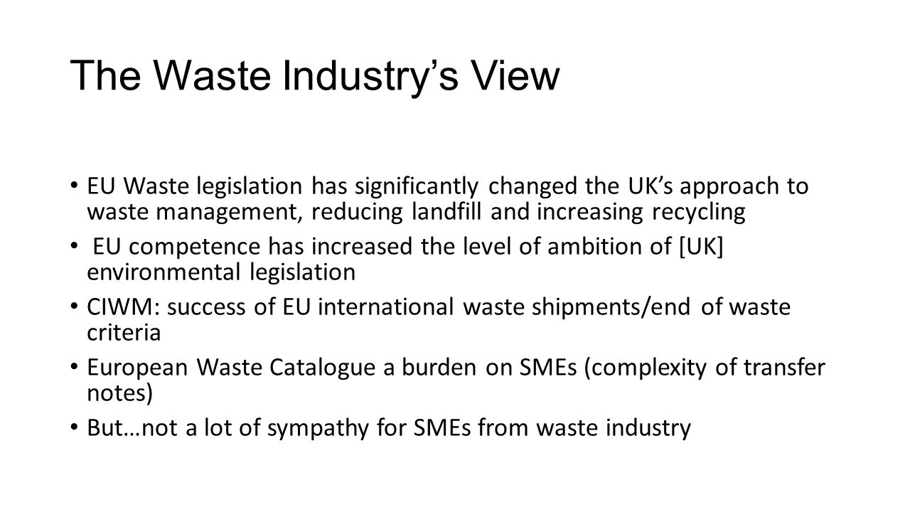 The Waste Industry's View EU Waste legislation has significantly changed the UK's approach to waste management, reducing landfill and increasing recycling EU competence has increased the level of ambition of [UK] environmental legislation CIWM: success of EU international waste shipments/end of waste criteria European Waste Catalogue a burden on SMEs (complexity of transfer notes) But…not a lot of sympathy for SMEs from waste industry