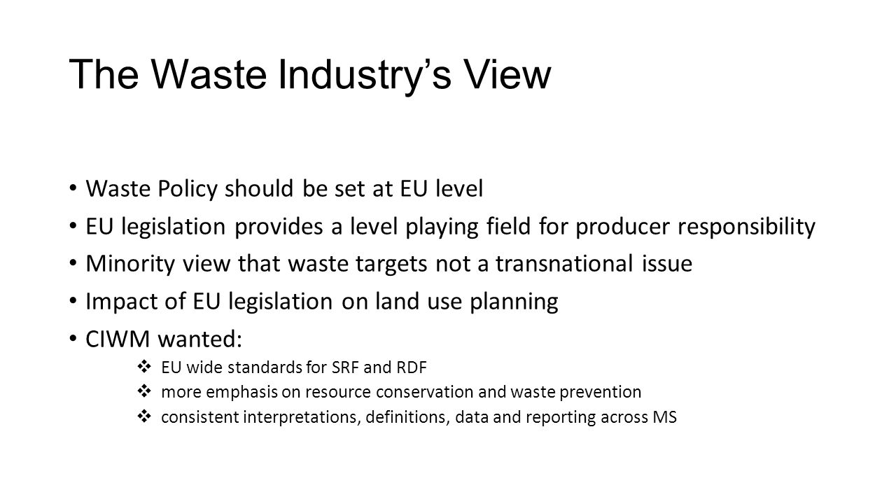 The Waste Industry's View Waste Policy should be set at EU level EU legislation provides a level playing field for producer responsibility Minority view that waste targets not a transnational issue Impact of EU legislation on land use planning CIWM wanted:  EU wide standards for SRF and RDF  more emphasis on resource conservation and waste prevention  consistent interpretations, definitions, data and reporting across MS