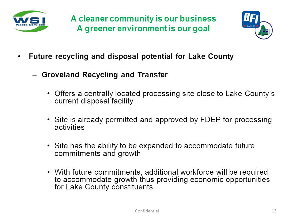 Future recycling and disposal potential for Lake County –Groveland Recycling and Transfer Offers a centrally located processing site close to Lake County's current disposal facility Site is already permitted and approved by FDEP for processing activities Site has the ability to be expanded to accommodate future commitments and growth With future commitments, additional workforce will be required to accommodate growth thus providing economic opportunities for Lake County constituents Confidential13 A cleaner community is our business A greener environment is our goal