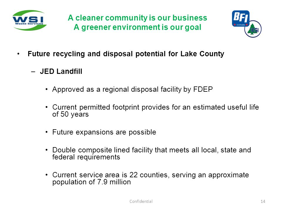 Future recycling and disposal potential for Lake County –JED Landfill Approved as a regional disposal facility by FDEP Current permitted footprint provides for an estimated useful life of 50 years Future expansions are possible Double composite lined facility that meets all local, state and federal requirements Current service area is 22 counties, serving an approximate population of 7.9 million Confidential14 A cleaner community is our business A greener environment is our goal