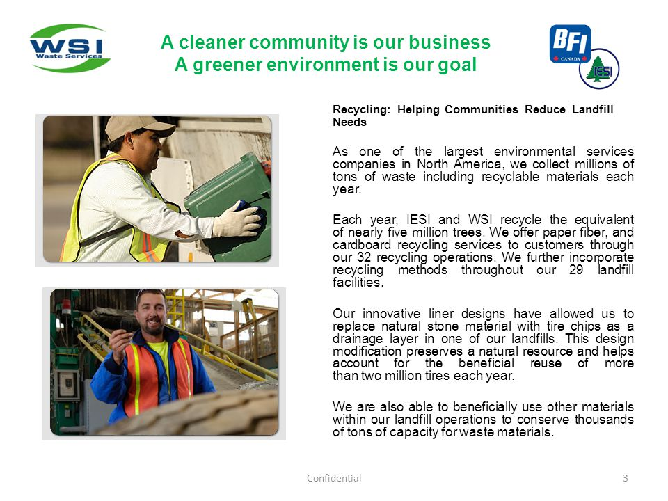 Confidential3 A cleaner community is our business A greener environment is our goal Recycling: Helping Communities Reduce Landfill Needs As one of the largest environmental services companies in North America, we collect millions of tons of waste including recyclable materials each year.