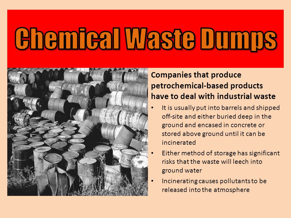 Companies that produce petrochemical-based products have to deal with industrial waste It is usually put into barrels and shipped off-site and either buried deep in the ground and encased in concrete or stored above ground until it can be incinerated Either method of storage has significant risks that the waste will leech into ground water Incinerating causes pollutants to be released into the atmosphere