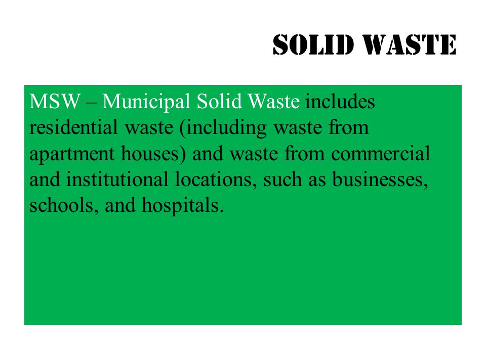 Solid waste MSW – Municipal Solid Waste includes residential waste (including waste from apartment houses) and waste from commercial and institutional locations, such as businesses, schools, and hospitals.