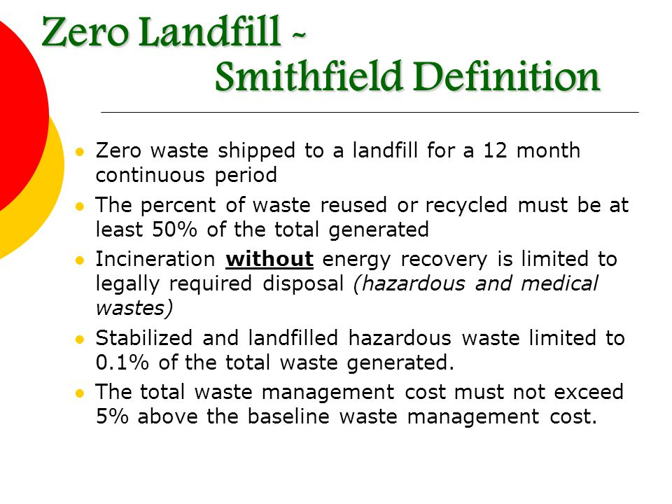 Zero waste shipped to a landfill for a 12 month continuous period The percent of waste reused or recycled must be at least 50% of the total generated Incineration without energy recovery is limited to legally required disposal (hazardous and medical wastes) Stabilized and landfilled hazardous waste limited to 0.1% of the total waste generated.