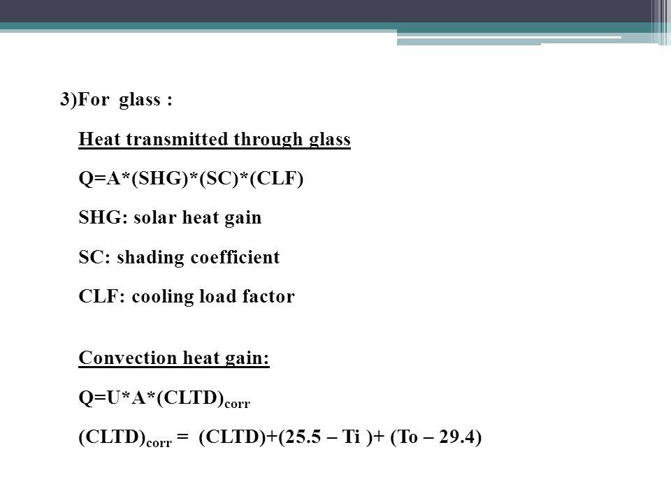 3)For glass : Heat transmitted through glass Q=A*(SHG)*(SC)*(CLF) SHG: solar heat gain SC: shading coefficient CLF: cooling load factor Convection heat gain: Q=U*A*(CLTD) corr (CLTD) corr = (CLTD)+(25.5 – Ti )+ (To – 29.4)