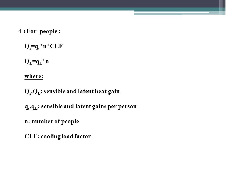 4 ) For people : Q s =q s *n*CLF Q L =q L *n where: Q s,Q L : sensible and latent heat gain q s,q L : sensible and latent gains per person n: number of people CLF: cooling load factor
