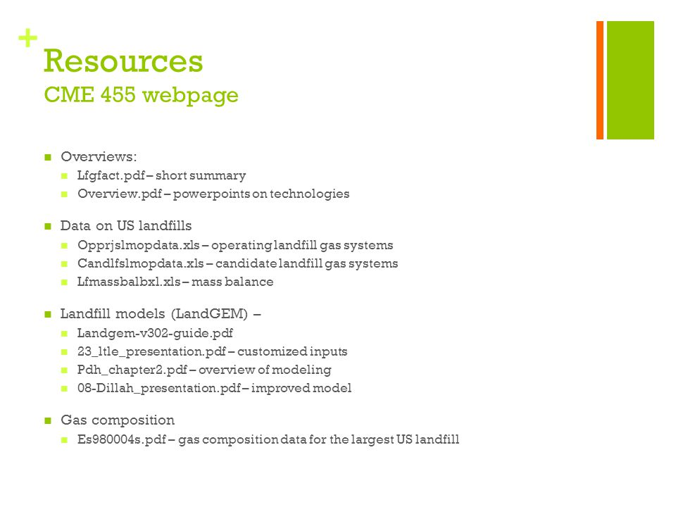 + Resources CME 455 webpage Overviews: Lfgfact.pdf – short summary Overview.pdf – powerpoints on technologies Data on US landfills Opprjslmopdata.xls – operating landfill gas systems Candlfslmopdata.xls – candidate landfill gas systems Lfmassbalbxl.xls – mass balance Landfill models (LandGEM) – Landgem-v302-guide.pdf 23_ltle_presentation.pdf – customized inputs Pdh_chapter2.pdf – overview of modeling 08-Dillah_presentation.pdf – improved model Gas composition Es980004s.pdf – gas composition data for the largest US landfill