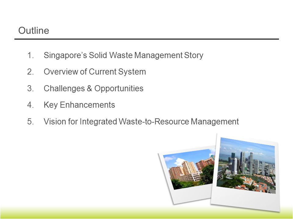 1.Singapore's Solid Waste Management Story 2.Overview of Current System 3.Challenges & Opportunities 4.Key Enhancements 5.Vision for Integrated Waste-to-Resource Management Outline 2