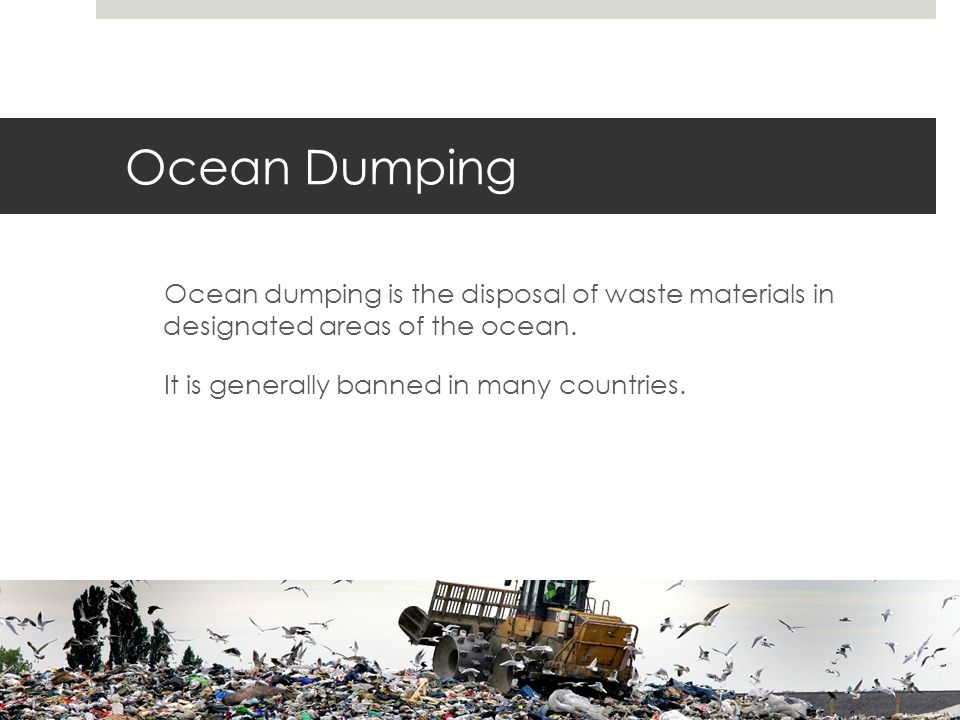 Ocean Dumping Ocean dumping is the disposal of waste materials in designated areas of the ocean.