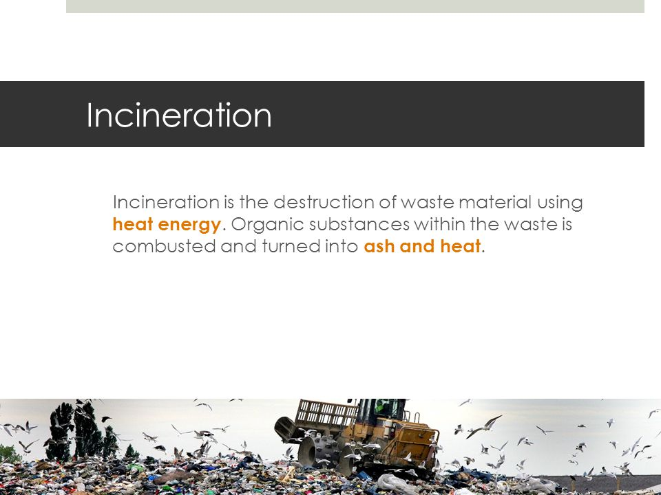 Incineration Incineration is the destruction of waste material using heat energy.